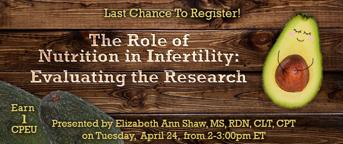 Last Chance to Register! - The Role of Nutrition in Infertility: Evaluating the Research - Presented by Elizabeth Ann Shaw, MS, RDN, CLT, CPT on Tuesday, April 24, from 2-3 PM ET - Earn 1 CPEU