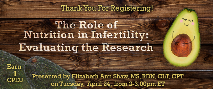 Thank Your for Registering! - The Role of Nutrition in Infertility: Evaluating the Research - Presented by Elizabeth Ann Shaw, MS, RDN, CLT, CPT on Tuesday, April 24, from 2-3 PM ET - Earn 1 CPEU