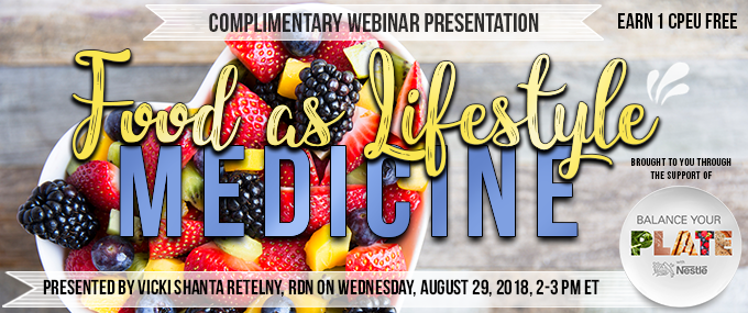 Exclusive Webinar Presentation - Food as Lifestyle Medicine - Presented by Vicki Shanta Retelny, RDN, on Wednesday, August 29, 2018, from 2-3 PM EST - Earn 1 CEU