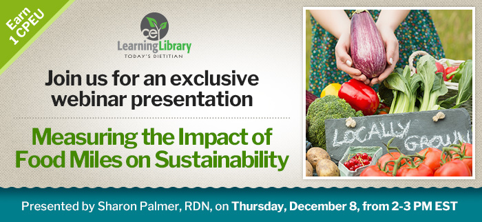 Join us for an exclusive 1-CEU Webinar Presentation - Measuring the Impact of Food Miles on Sustainability - Thursday, December 8, from 2-3 PM EST - Presented by Sharon Palmer, RDN