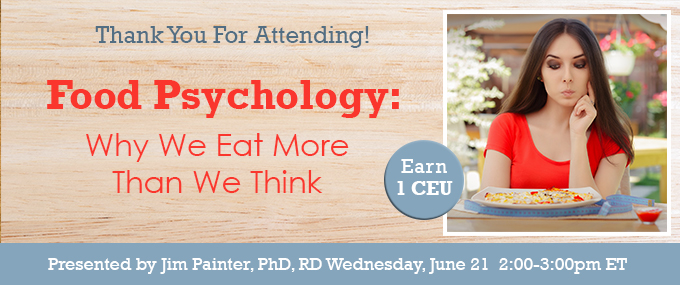 Thank You for Attending! - Food Psychology: Why We Eat More Than We Think - Wednesday, June 21, 2017, at 2 PM EDT - Presented by Jim Painter, PhD, RD
