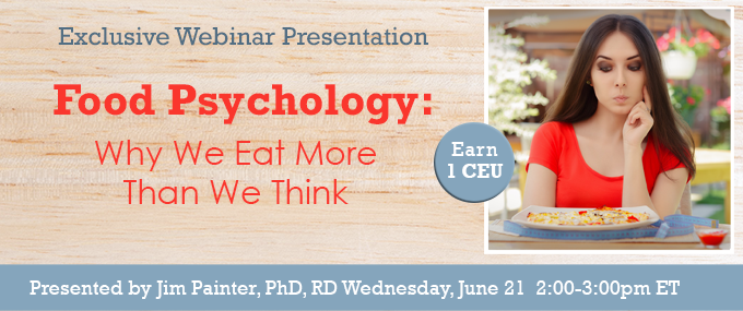 EXCLUSIVE WEBINAR PRESENTATION - Food Psychology: Why We Eat More Than We Think - Wednesday, June 21, 2017, at 2 PM EDT - Presented by Jim Painter, PhD, RD