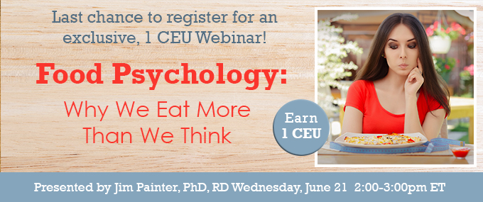Last chance to register for an exclusive, 1 CEU Webinar! - Food Psychology: Why We Eat More Than We Think - Wednesday, June 21, 2017, at 2 PM EDT - Presented by Jim Painter, PhD, RD