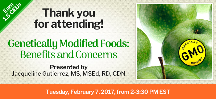 Thank you for attending! - Genetically Modified Foods—Benefits and Concerns - Tuesday, February 7, 2017, from 2-3:30 PM EST - Presented by Jacqueline Gutierrez, MS, MSEd, RD, CDN