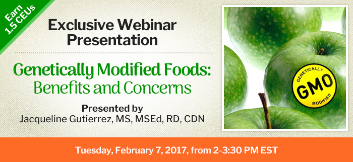 Join Us for an Exclusive Webinar Presentation - Genetically Modified Foods—Benefits and Concerns - Tuesday, February 7, 2017, from 2-3:30 PM EST - Presented by Jacqueline Gutierrez, MS, MSEd, RD, CDN