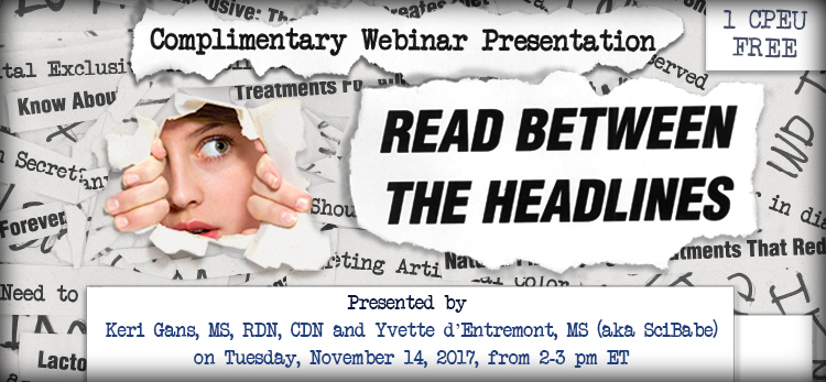 Complimentary Webinar Presentation - Read Between the Headlines - Presented by Keri Gans, MS, RDN, CDN, Yvette d'Entremont, MS, (aka SciBabe), on Tuesday, November 14, 2017, from 2-3 PM EST - Earn 1 CEU Free