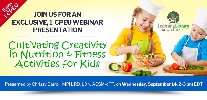 Join us for an exclusive, 1-CPEU webinar presentation - Cultivating Creativity in Nutrition and Fitness Activities for Kids - Wednesday, September 14, 2-3 pm EDT - Presented by Chrissy Carroll, MPH, RD, LDN, ACSM-cPT