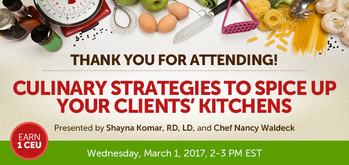 Thank you for attending! - Culinary Strategies to Spice Up Your Clients' Kitchens - Wednesday, March 1, 2017, from 2-3 PM EST - Presented by Presented by Shayna Komar, RD, LD, and Chef Nancy Waldeck