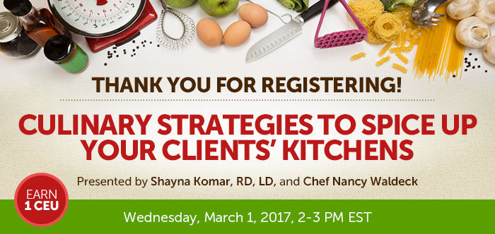 Thank you for registering! - Culinary Strategies to Spice Up Your Clients' Kitchens - Wednesday, March 1, 2017, from 2-3 PM EST - Presented by Presented by Shayna Komar, RD, LD, and Chef Nancy Waldeck