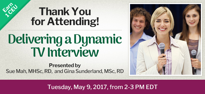 Thank You for Attending! - Delivering a Dynamic TV Interview - Tuesday, May 9, 2017, from 2-3 PM EDT - Presented by Sue Mah, MHSc, RD, and Gina Sunderland, MSc, RD