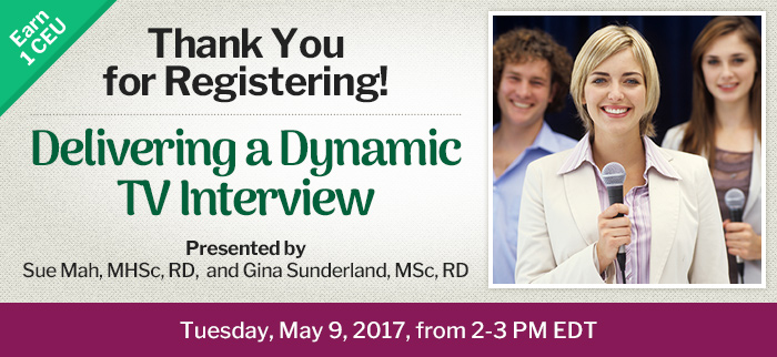 Thank You for Registering! - Delivering a Dynamic TV Interview - Tuesday, May 9, 2017, from 2-3 PM EDT - Presented by Sue Mah, MHSc, RD, and Gina Sunderland, MSc, RD