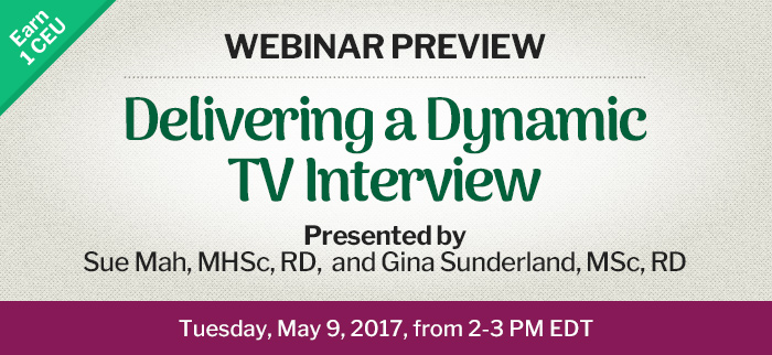 Webinar Preview - Delivering a Dynamic TV Interview - Tuesday, May 9, 2017, from 2-3 PM EDT - Presented by Sue Mah, MHSc, RD, and Gina Sunderland, MSc, RD
