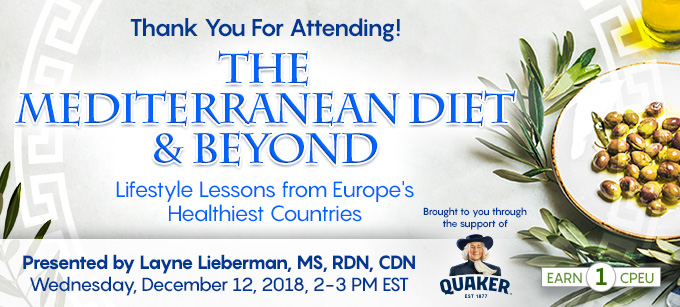 Thank You For Attending! Complimentary Webinar Presentation: The Mediterranean Diet & Beyond: Lifestyle Lessons from Europe's Healthiest Countries | Presented by Layne Lieberman, MS, RDN, CDN | Wednesday, December 12, 2018, 2-3 PM EST | Earn 1 CPEU