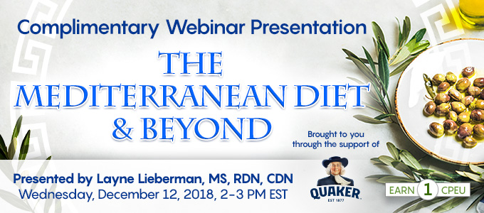 Complimentary Webinar Presentation: The Mediterranean Diet & Beyond | Presented by Layne Lieberman, MS, RDN, CDN | Wednesday, December 12, 2018, 2-3 PM EST | Earn 1 CPEU