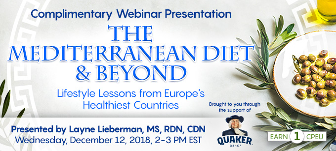 Complimentary Webinar Presentation: The Mediterranean Diet & Beyond: Lifestyle Lessons from Europe's Healthiest Countries | Presented by Layne Lieberman, MS, RDN, CDN | Wednesday, December 12, 2018, 2-3 PM EST | Earn 1 CPEU