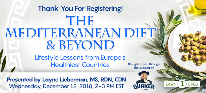 Thank You For Registering! Complimentary Webinar Presentation: The Mediterranean Diet & Beyond: Lifestyle Lessons from Europe's Healthiest Countries | Presented by Layne Lieberman, MS, RDN, CDN | Wednesday, December 12, 2018, 2-3 PM EST | Earn 1 CPEU