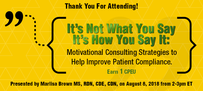 Thank You for Attending! It's Not What You Say, It's How You Say It: Motivational Consulting Strategies to Help Improve Patient Compliance - Presented by Marlisa Brown, MS, RDN, CDE, CDN, on Wednesday, August 8, from 2-3 PM EDT - Earn 1 CPEU