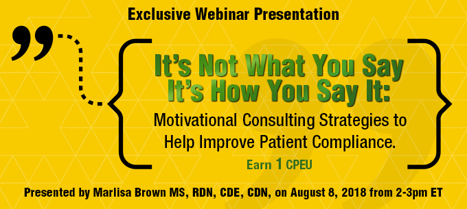 Exclusive Webinar Presentation: IT'S NOT WHAT YOU SAY, IT'S HOW YOU SAY IT: MOTIVATIONAL CONSULTING STRATEGIES TO HELP IMPROVE PATIENT COMPLIANCE - Presented by Marlisa Brown, on Wednesday, August 8, from 2-3 PM EST - Earn 1 CPEU