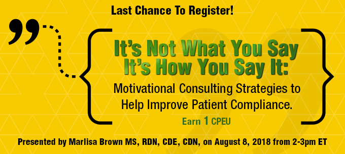 Last Chance to Register! IT'S NOT WHAT YOU SAY, IT'S HOW YOU SAY IT: MOTIVATIONAL CONSULTING STRATEGIES TO HELP IMPROVE PATIENT COMPLIANCE - Presented by Marlisa Brown, on Wednesday, August 8, from 2-3 PM EDT - Earn 1 CPEU