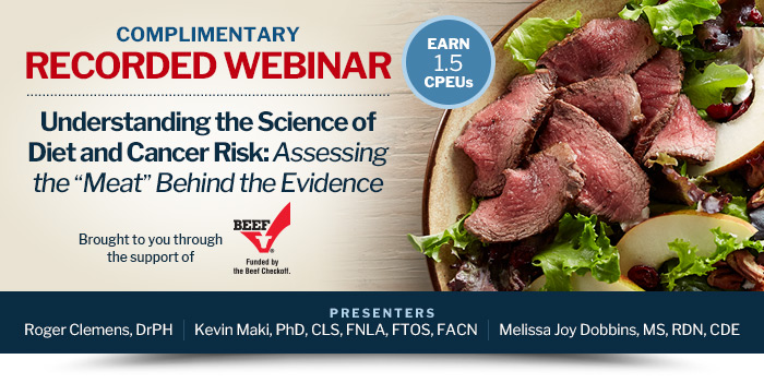 """Complimentary, 1.5 CPEU Recorded Webinar - Understanding the Science of Diet and Cancer Risk: Assessing the """"Meat"""" Behind the Evidence - Presented by Roger Clemens, DrPH, Kevin Maki, PhD, CLS, FNLA, FTOS, FACN, and Melissa Joy Dobbins, MS, RDN, CDE"""