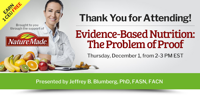 Thank You for Attending! - Evidence-Based Nutrition: The Problem of Proof - Thursday, December 1, from 2-3 PM EST - Presented by Jeffrey B. Blumberg, PhD, FASN, FACN