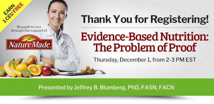 Thank You for Registering! - Evidence-Based Nutrition: The Problem of Proof - Thursday, December 1, from 2-3 PM EST - Presented by Jeffrey B. Blumberg, PhD, FASN, FACN