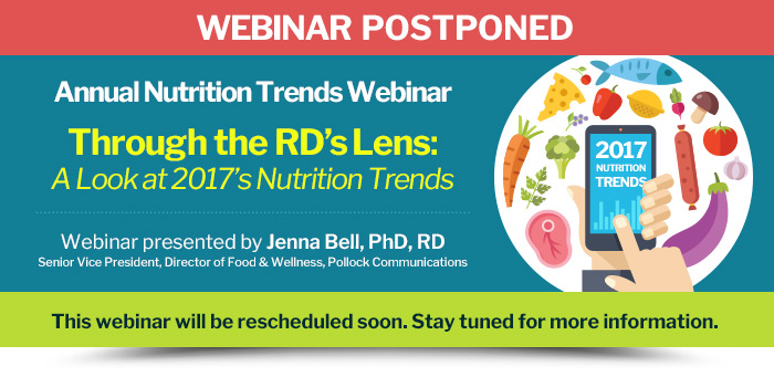 Webinar Postponed - Annual Nutrition Trends Webinar - Through the RD's Lens: A Look at 2017's Nutrition Trends - Webinar presented by Jenna Bell, PhD, RD - This webinar will be rescheduled soon. Stay tuned for more information.