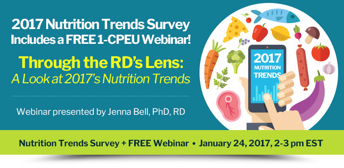 2017 Nutrition Trends Survey Includes a Free 1-CPEU Webinar! Through the RD's Lens: A Look at 2017's Nutrition Trends - Webinar presented by Jenna Bell, PhD, RD - Nutrition Trends Survey + FREE Webinar - January 24, 2017, 2-3 pm EST
