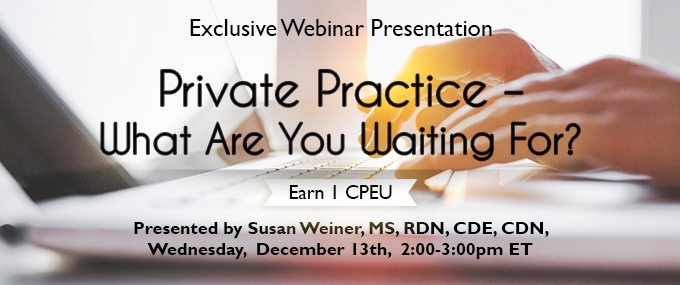 Exclusive Webinar Presentation - Private Practice: What Are You Waiting For? Presented by Susan Weiner, MS, RDN, CDE, CDN, on Wednesday, December 13, 2017, from 2-3 PM EST - Earn 1 CPEU