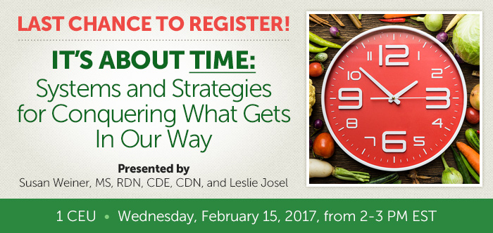 Last Chance to Register - It's About Time: Systems and Strategies for Conquering What Gets In Our Way - Presented by Susan Weiner, MS, RDN, CDE, CDN, and Leslie Josel - 1 CEU - Wednesday, February 15, 2017, from 2-3 PM EST
