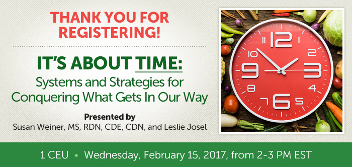 Thank you for registering! - It's About Time: Systems and Strategies for Conquering What Gets In Our Way - Presented by Susan Weiner, MS, RDN, CDE, CDN, and Leslie Josel - 1 CEU - Wednesday, February 15, 2017, from 2-3 PM EST