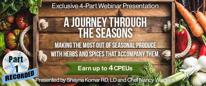 Recorded Part 1 of an Exclusive 4-Part Webinar Presentation - A Journey Through the Seasons - Making the Most Out of Seasonal Produce with Herbs and Spices that Accompany Them - Earn up to 4 CPEUs - Presented by Shayna Komar, RD, LD, and Chef Nancy Waldeck