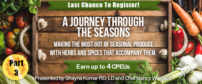 Last Chance to Register! - A Journey Through the Seasons - Making the Most Out of Seasonal Produce with Herbs and Spices that Accompany Them - Earn up to 4 CPEUs - Presented by Shayna Komar, RD, LD, and Chef Nancy Waldeck