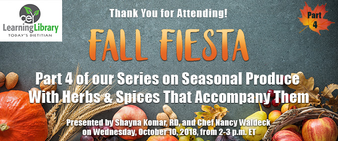 Thank You for Attending! - A Journey Through the Seasons - Making the Most Out of Seasonal Produce with Herbs and Spices that Accompany Them - Earn up to 4 CPEUs - Presented by Shayna Komar, RD, LD, and Chef Nancy Waldeck