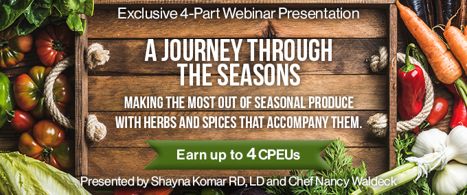 Exclusive 4-Part Webinar Presentation - A Journey Through the Seasons - Making the Most Out of Seasonal Produce with Herbs and Spices that Accompany Them - Earn up to 4 CPEUs - Presented by Shayna Komar, RD, LD, and Chef Nancy Waldeck