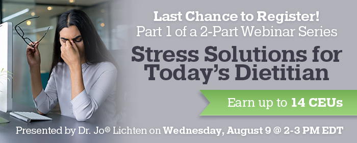Last Chance to Register! Part 1 of a 2-Part Webinar Series: Stress Solutions for Today's Dietitian - Presented by Dr. Jo® Lichten on Wednesday, August 9 @ 2-3 PM EDT