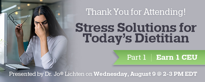 Thank You for Attending! Stress Solutions for Today's Dietitian Part 1 - Presented by Dr. Jo® Lichten on Wednesday, August 9 @ 2-3 PM EDT - Earn 1 CEU