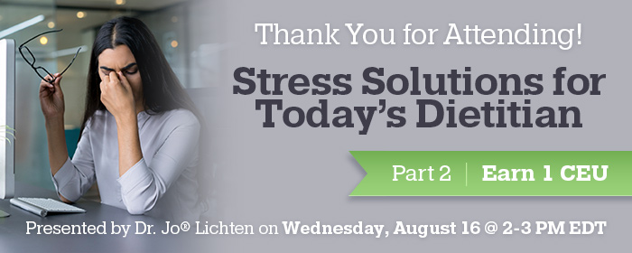 Thank You for Attending! Stress Solutions for Today's Dietitian Part 2 - Presented by Dr. Jo® Lichten on Wednesday, August 16 @ 2-3 PM EDT - Earn 1 CEU