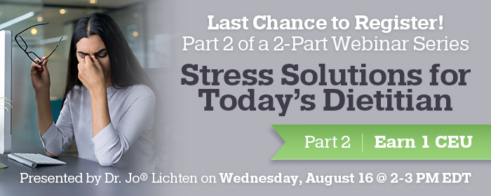 Last Chance to Register! Part 2 of a 2-Part Webinar Series: Stress Solutions for Today's Dietitian - Presented by Dr. Jo® Lichten on Wednesday, August 16 @ 2-3 PM EDT