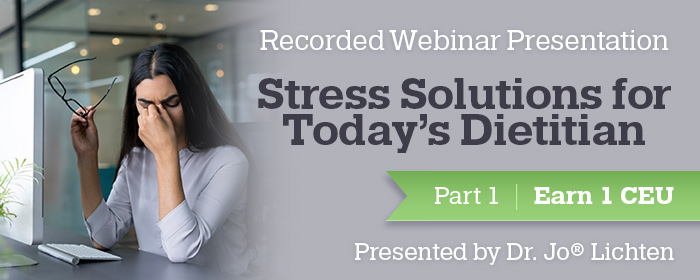 Recorded Webinar Presentation - Part 1 of a 2-Part Webinar Series: Stress Solutions for Today's Dietitian - Presented by Dr. Jo® Lichten
