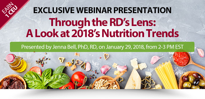 Exclusive Webinar Presentation: Through the RD's Lens: A Look at 2018's Nutrition Trends - Presented by Jenna Bell, PhD, RD, on January 29, 2018, from 2-3 PM EST - Earn 1 CEU