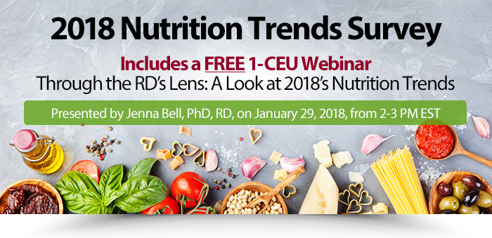 2018 Nutrition Trends Survey - Includes a FREE 1-CEU Webinar - Through the RD's Lens: A Look at 2018's Nutrition Trends - Presented by Jenna Bell, PhD, RD, on January 29, 2018, from 2-3 PM EST