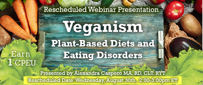 Rescheduled Webinar Presentation - Veganism: Plant-based Diets and Eating Disorders - Presented by Alexandra Caspero MA, RD, CLT, RYT, on Wednesday, August 30, 2017, from 2-3 PM EDT - Earn 1 CEU