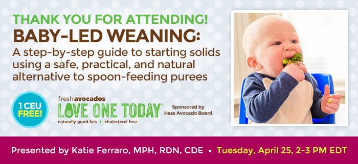 Thank You for Attending! - Baby-Led Weaning: A step-by-step guide to starting solids using a safe, practical, and natural alternative to spoon-feeding purees - Tuesday, April 25, 2-3 PM EDT - Presented by Katie Ferraro, MPH, RDN, CDE - Brought to you by Hass Avocados