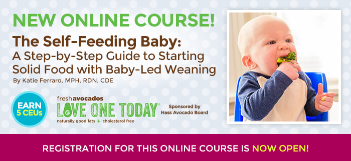 "NEW ONLINE COURSE! ""The Self-Feeding Baby: A Step-by-Step Guide to Starting Solid Food with Baby-Led Weaning"" By Katie Ferraro, MPH, RDN, CDE - Brought to you by Hass Avocados - EARN 5 CEUs - REGISTRATION FOR THIS ONLINE COURSE NOW OPEN!"
