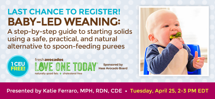 Last Chance to Register! - Baby-Led Weaning: A step-by-step guide to starting solids using a safe, practical and natural alternative to spoon-feeding purees - Tuesday, April 25, 2-3 PM EDT - Presented by Katie Ferraro, MPH, RDN, CDE - Brought to you by Hass Avocados
