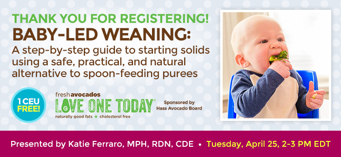 Thank You for Registering! - Baby-Led Weaning: A step-by-step guide to starting solids using a safe, practical, and natural alternative to spoon-feeding purees - Tuesday, April 25, 2-3 PM EDT - Presented by Katie Ferraro, MPH, RDN, CDE - Brought to you by Hass Avocados