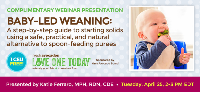 JOIN US FOR AN COMPLIMENTARY WEBINAR PRESENTATION - Baby-Led Weaning: A step-by-step guide to starting solids using a safe, practical and natural alternative to spoon-feeding purees - Tuesday, April 25, 2-3 PM EDT - Presented by Katie Ferraro, MPH, RDN, CDE - Brought to you by Hass Avocados