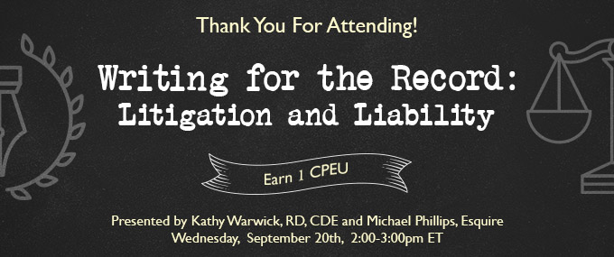 Thank You for Attending! - Writing for  the Record: Litigation and Liability - Presented by Kathy Warwick, RD, CDE, and Michael Phillips, Esquire - Wednesday, September 20 @ 2-3 PM EDT - Earn 1 CEU