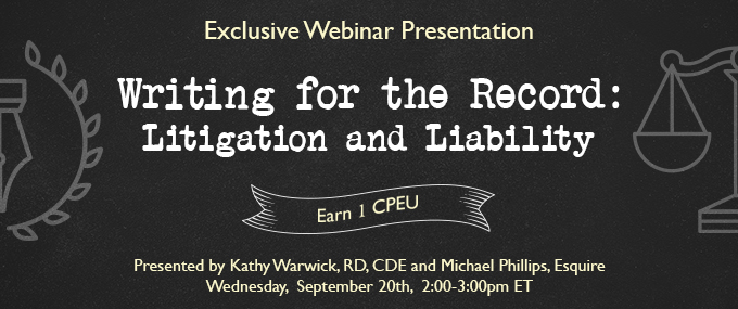 Exclusive Webinar Presentation - Writing for  the Record: Litigation and Liability - Presented by Kathy Warwick, RD, CDE, and Michael Phillips, Esquire - Wednesday, September 20 @ 2-3 PM EDT - Earn 1 CEU